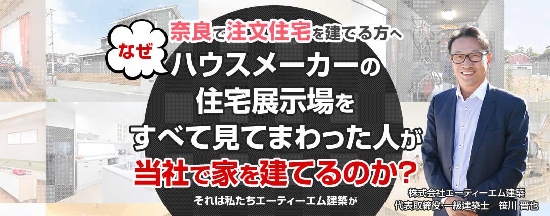 奈良で注文住宅を建てる方へ なぜハウスメーカーの住宅展示場をすべて見てまわった人が当社で家を建てるのか?それは私たちエーティーエム建築が